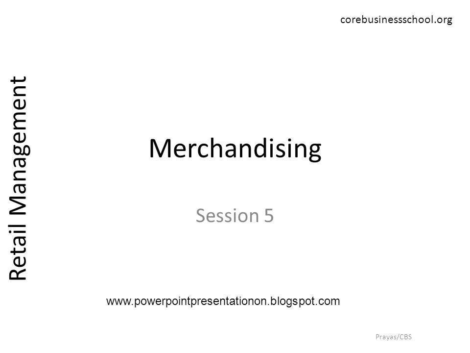 Merchandising Session 5 Retail Management Prayas/CBS corebusinessschool.org www.powerpointpresentationon.blogspot.com