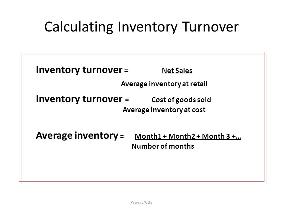 Calculating Inventory Turnover Inventory turnover = Net Sales Average inventory at retail Inventory turnover = Cost of goods sold Average inventory at cost Average inventory = Month1 + Month2 + Month 3 +… Number of months