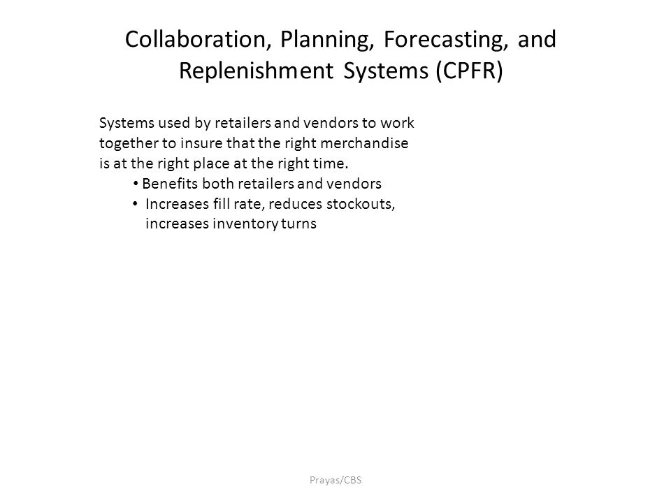 Prayas/CBS Collaboration, Planning, Forecasting, and Replenishment Systems (CPFR) Systems used by retailers and vendors to work together to insure tha