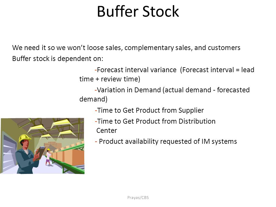 Prayas/CBS Buffer Stock We need it so we won't loose sales, complementary sales, and customers Buffer stock is dependent on: -Forecast interval varian
