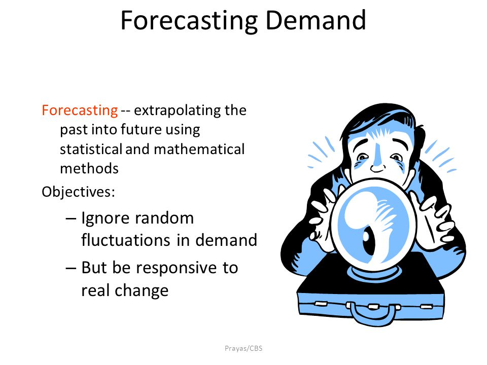 Prayas/CBS Forecasting Demand Forecasting -- extrapolating the past into future using statistical and mathematical methods Objectives: – Ignore random