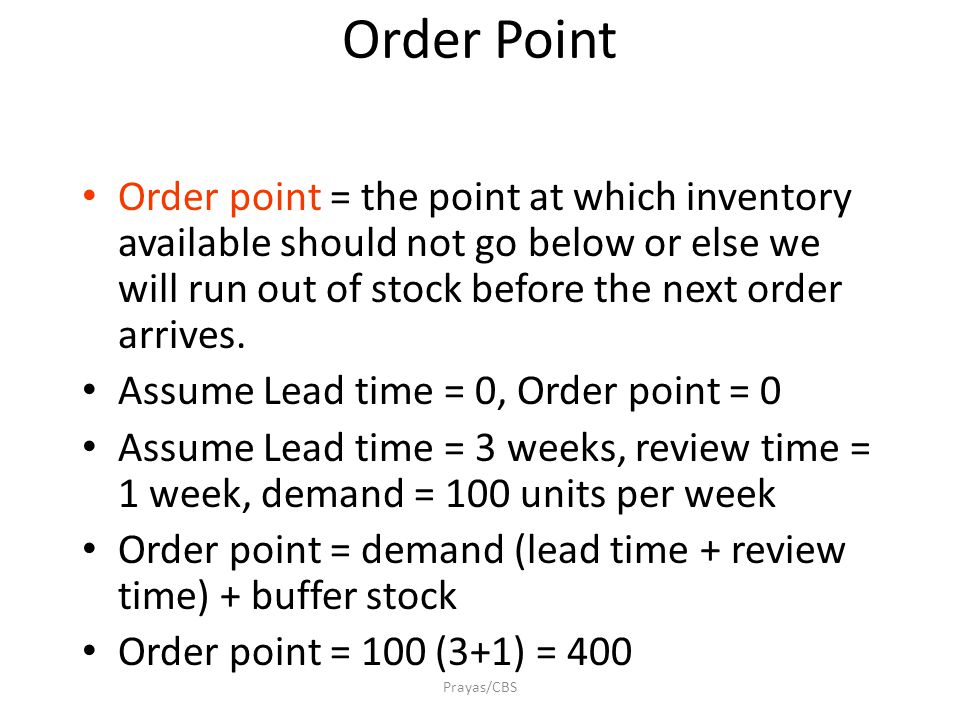 Prayas/CBS Order Point Order point = the point at which inventory available should not go below or else we will run out of stock before the next order