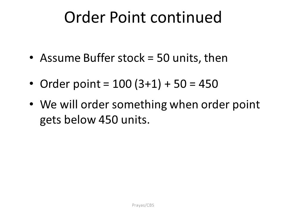 Prayas/CBS Order Point continued Assume Buffer stock = 50 units, then Order point = 100 (3+1) + 50 = 450 We will order something when order point gets