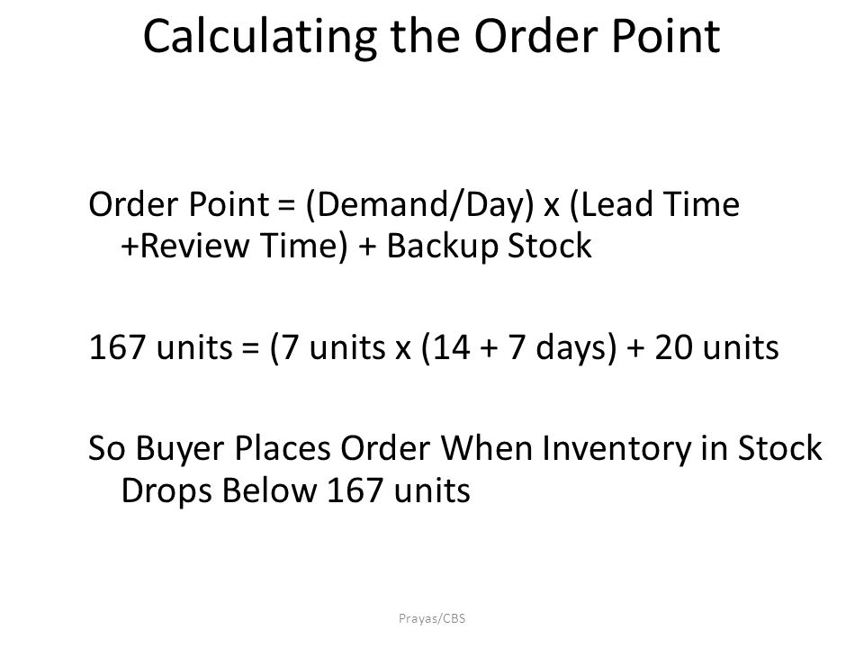 Prayas/CBS Calculating the Order Point Order Point = (Demand/Day) x (Lead Time +Review Time) + Backup Stock 167 units = (7 units x (14 + 7 days) + 20 units So Buyer Places Order When Inventory in Stock Drops Below 167 units