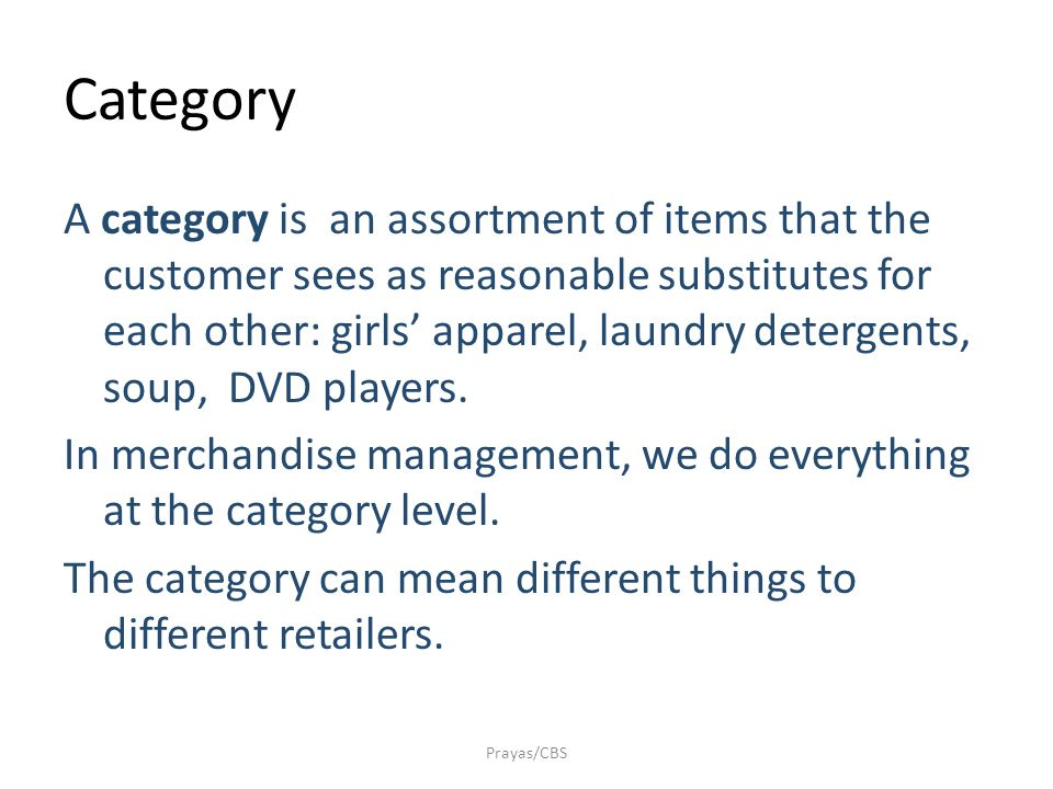 Category A category is an assortment of items that the customer sees as reasonable substitutes for each other: girls' apparel, laundry detergents, soup, DVD players.