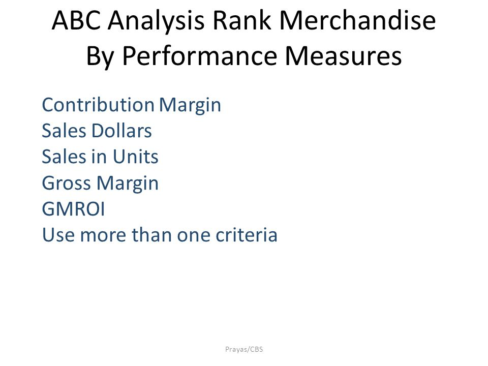 Prayas/CBS ABC Analysis Rank Merchandise By Performance Measures Contribution Margin Sales Dollars Sales in Units Gross Margin GMROI Use more than one criteria
