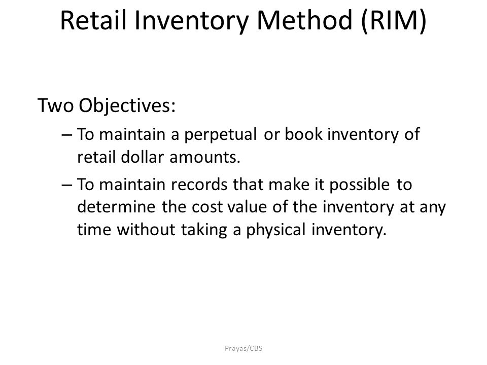 Prayas/CBS Retail Inventory Method (RIM) Two Objectives: – To maintain a perpetual or book inventory of retail dollar amounts.