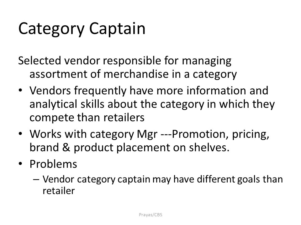 Category Captain Selected vendor responsible for managing assortment of merchandise in a category Vendors frequently have more information and analytical skills about the category in which they compete than retailers Works with category Mgr ---Promotion, pricing, brand & product placement on shelves.
