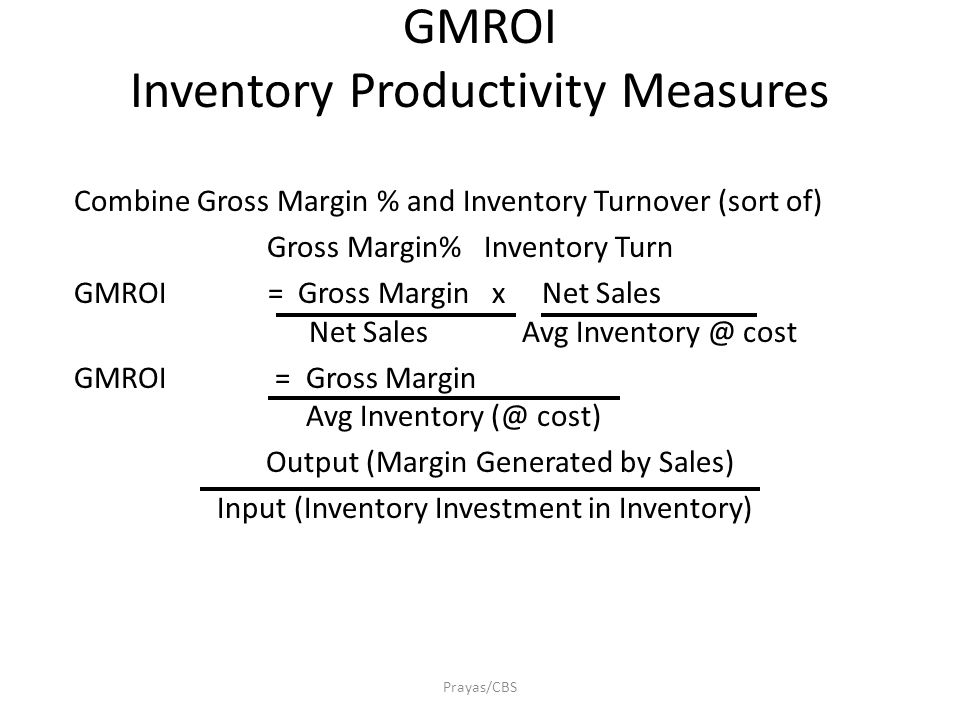 ROI and GMROI Asset Productivity Measures Prayas/CBS Strategic Corporate Level Return on Assets = Net Profit Total Assets Merchandise Management Level GMROI = Gross Margin Avg Inventory @ cost