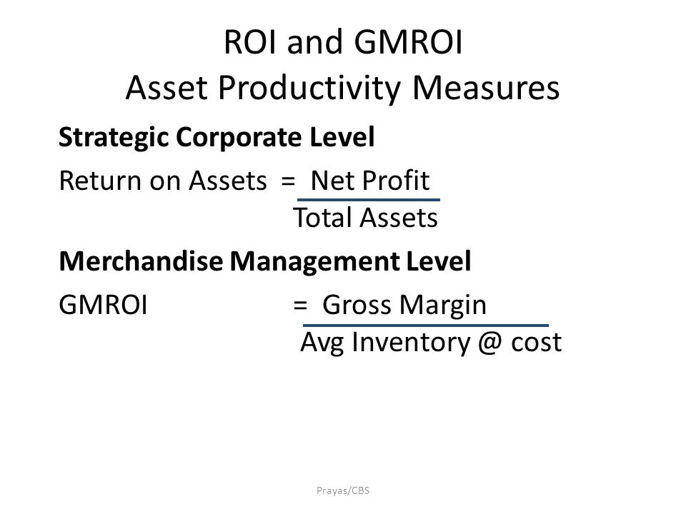 ROI and GMROI Asset Productivity Measures Prayas/CBS Strategic Corporate Level Return on Assets = Net Profit Total Assets Merchandise Management Level