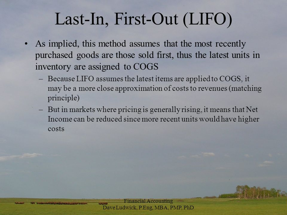 Last-In, First-Out (LIFO) As implied, this method assumes that the most recently purchased goods are those sold first, thus the latest units in inventory are assigned to COGS –Because LIFO assumes the latest items are applied to COGS, it may be a more close approximation of costs to revenues (matching principle) –But in markets where pricing is generally rising, it means that Net Income can be reduced since more recent units would have higher costs Financial Accounting Dave Ludwick, P.Eng, MBA, PMP, PhD