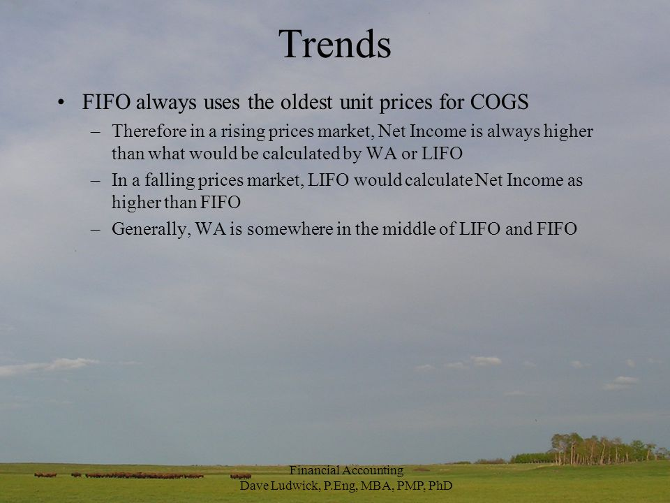 Trends FIFO always uses the oldest unit prices for COGS –Therefore in a rising prices market, Net Income is always higher than what would be calculated by WA or LIFO –In a falling prices market, LIFO would calculate Net Income as higher than FIFO –Generally, WA is somewhere in the middle of LIFO and FIFO Financial Accounting Dave Ludwick, P.Eng, MBA, PMP, PhD