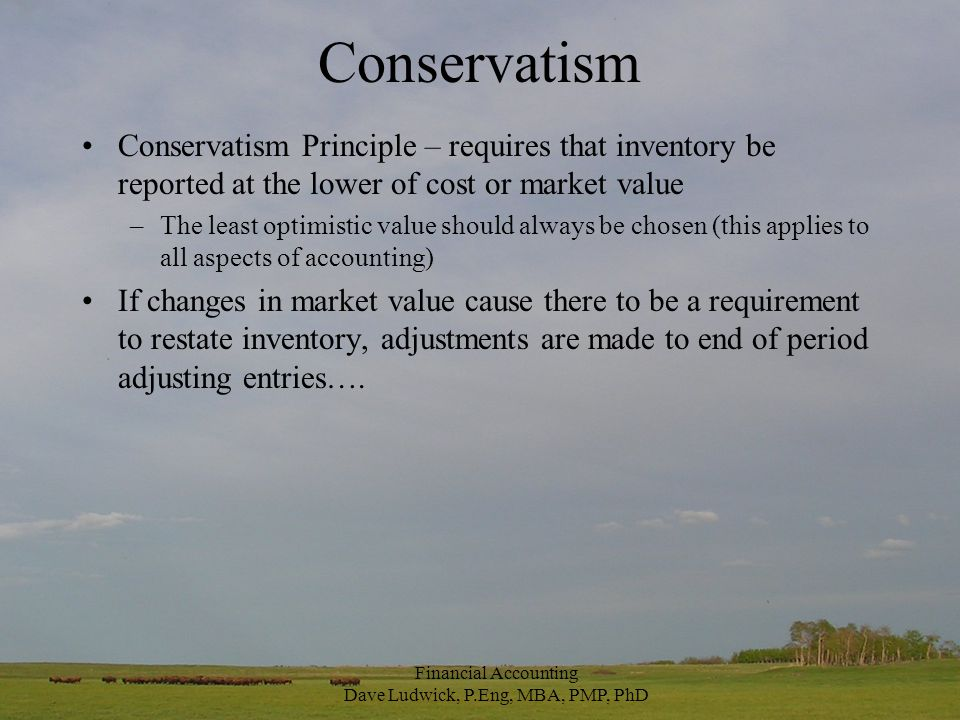 Conservatism Conservatism Principle – requires that inventory be reported at the lower of cost or market value –The least optimistic value should always be chosen (this applies to all aspects of accounting) If changes in market value cause there to be a requirement to restate inventory, adjustments are made to end of period adjusting entries….