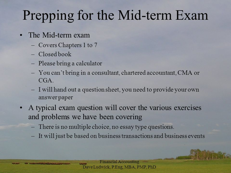 Prepping for the Mid-term Exam The Mid-term exam –Covers Chapters 1 to 7 –Closed book –Please bring a calculator –You can't bring in a consultant, chartered accountant, CMA or CGA.