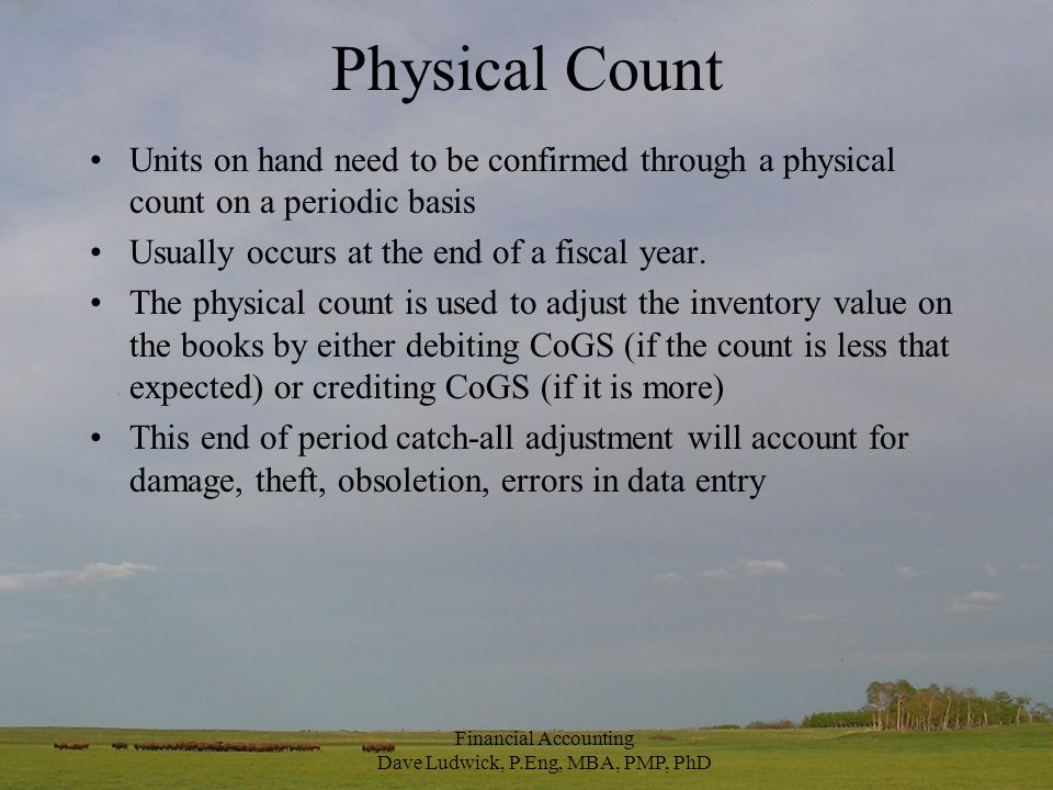 Physical Count Units on hand need to be confirmed through a physical count on a periodic basis Usually occurs at the end of a fiscal year.