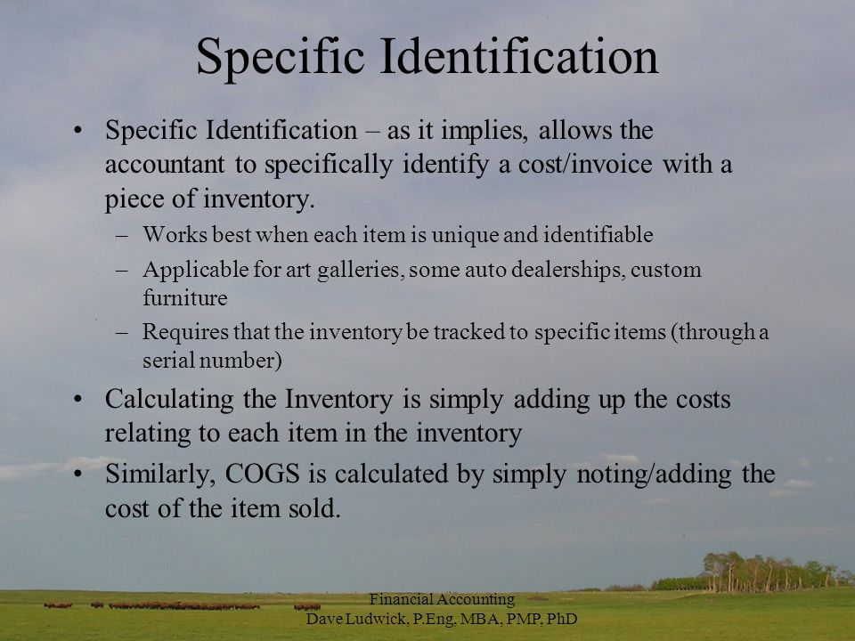 Specific Identification Specific Identification – as it implies, allows the accountant to specifically identify a cost/invoice with a piece of inventory.