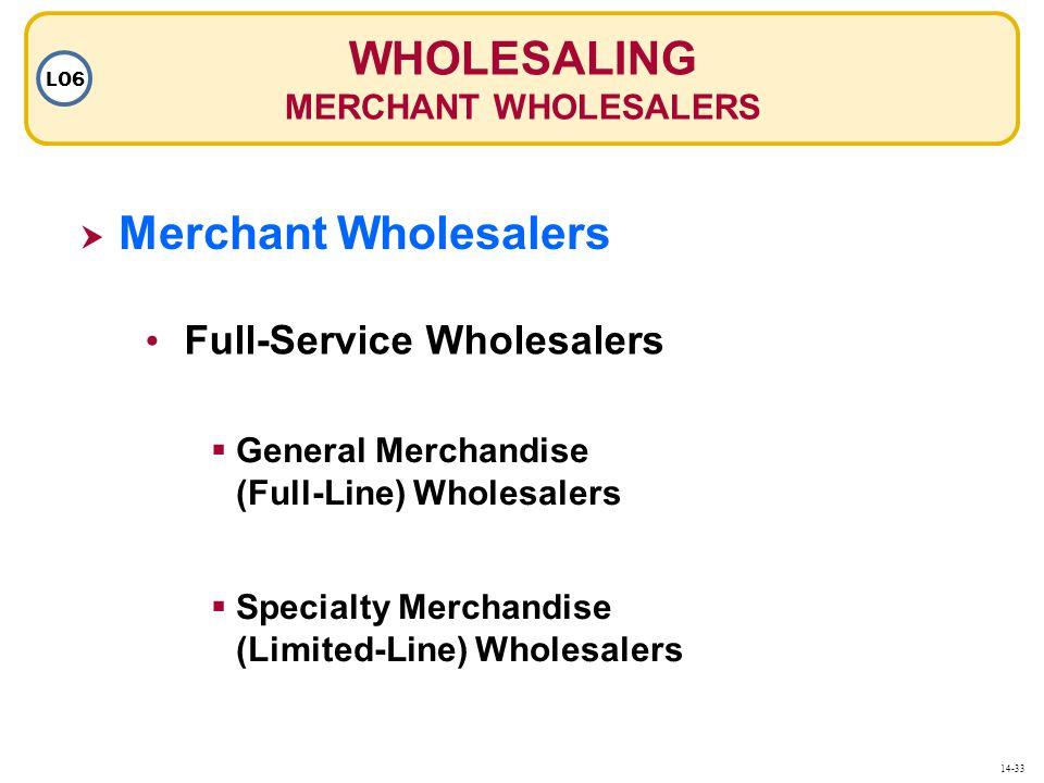 WHOLESALING MERCHANT WHOLESALERS LO6  Merchant Wholesalers Merchant Wholesalers Full-Service Wholesalers  General Merchandise (Full-Line) Wholesalers  Specialty Merchandise (Limited-Line) Wholesalers 14-33