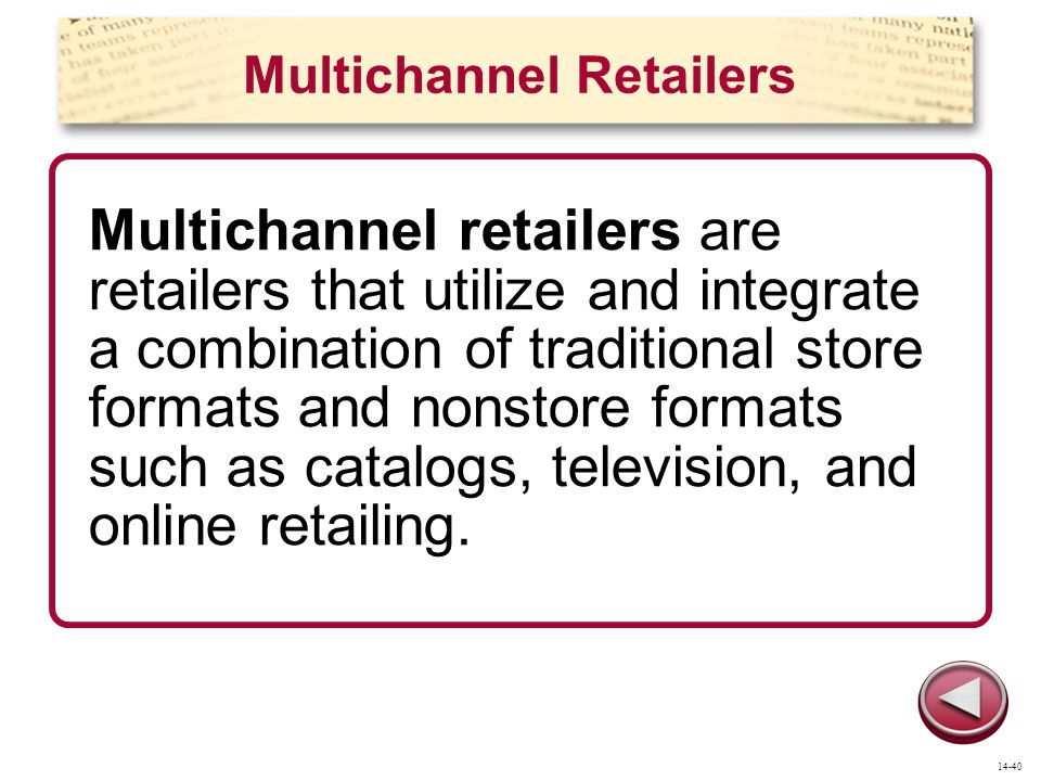 Multichannel Retailers Multichannel retailers are retailers that utilize and integrate a combination of traditional store formats and nonstore formats such as catalogs, television, and online retailing.