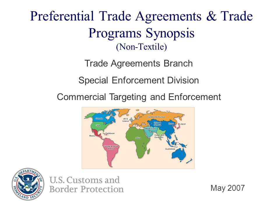 Preferential Trade Agreements & Trade Programs Synopsis (Non-Textile) Trade Agreements Branch Special Enforcement Division Commercial Targeting and Enforcement May 2007