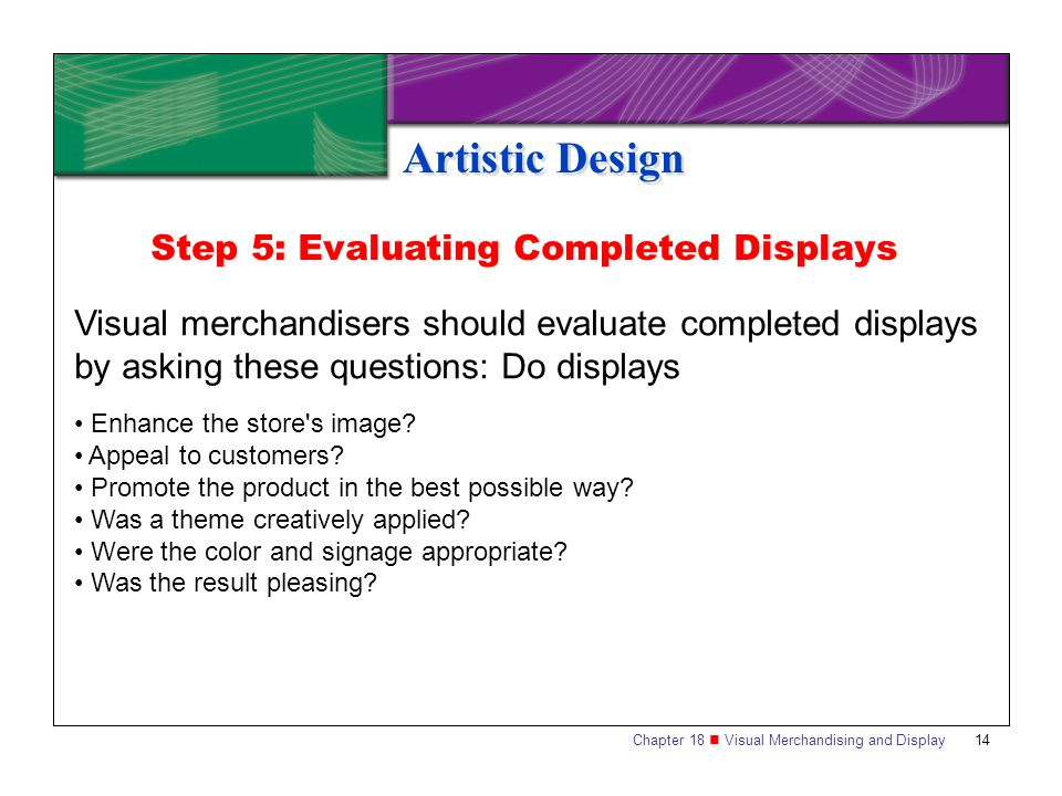 Chapter 18 Visual Merchandising and Display14 Artistic Design Visual merchandisers should evaluate completed displays by asking these questions: Do di