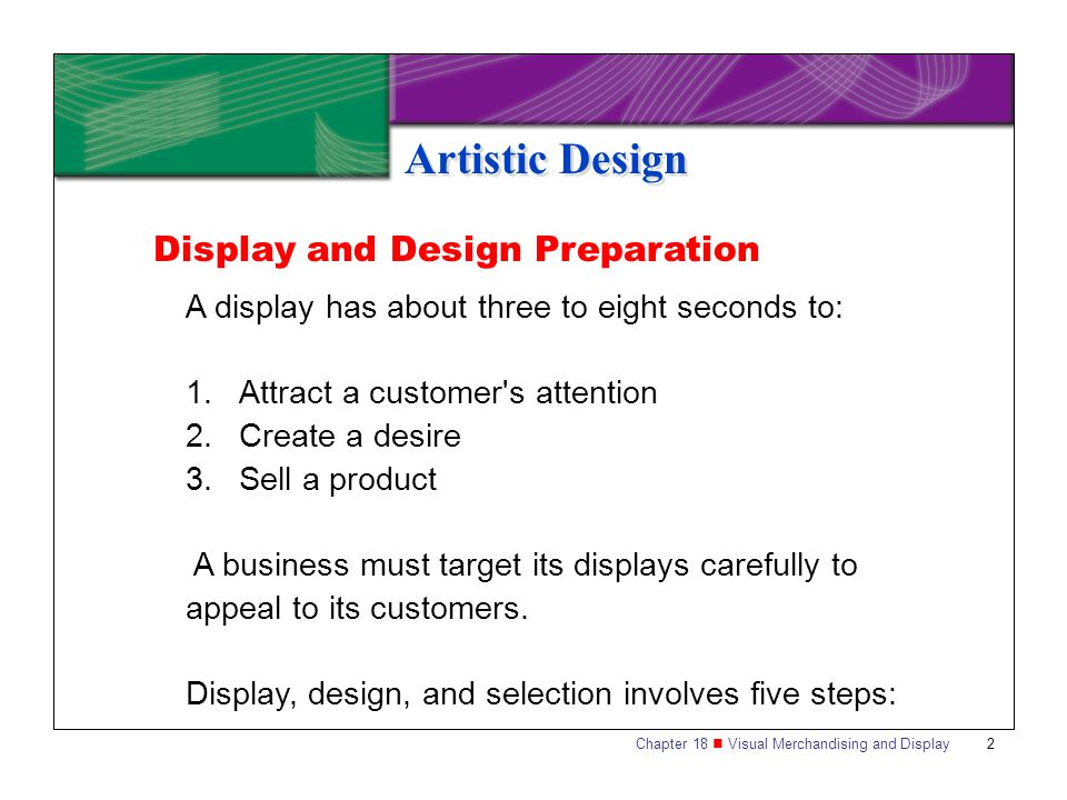 Chapter 18 Visual Merchandising and Display2 Artistic Design A display has about three to eight seconds to: 1.Attract a customer's attention 2.Create