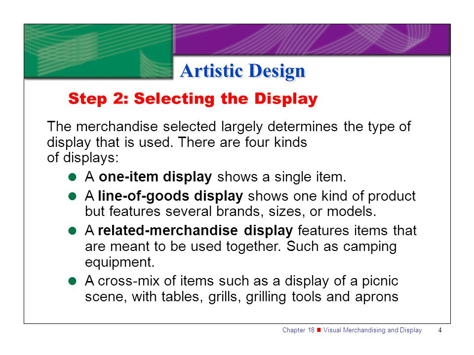 Chapter 18 Visual Merchandising and Display4 Artistic Design Step 2: Selecting the Display The merchandise selected largely determines the type of dis
