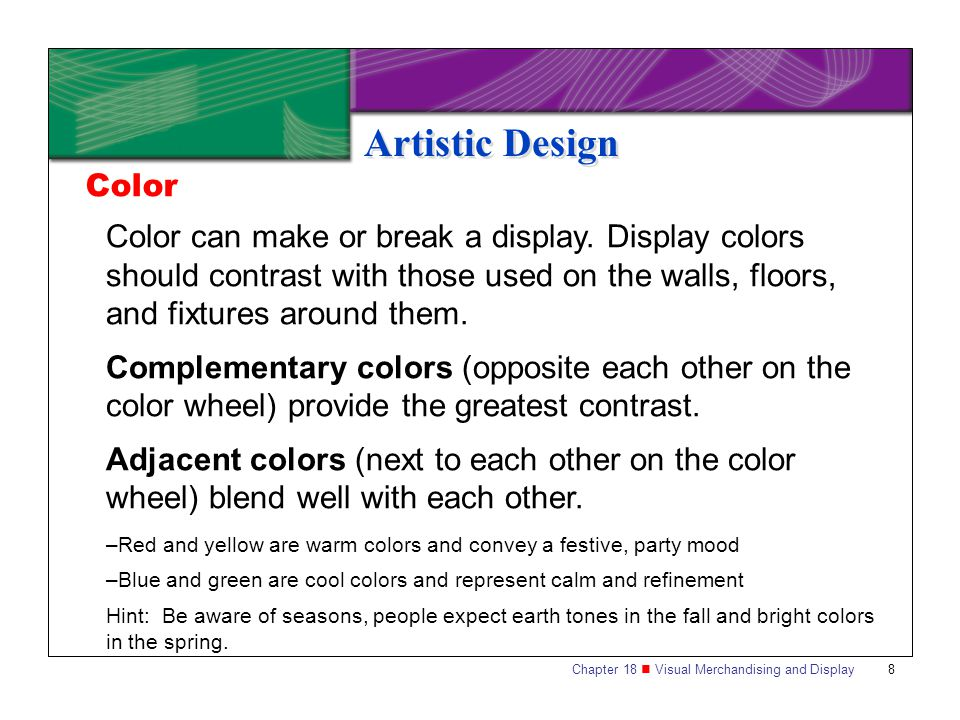 Chapter 18 Visual Merchandising and Display8 Artistic Design Color can make or break a display. Display colors should contrast with those used on the