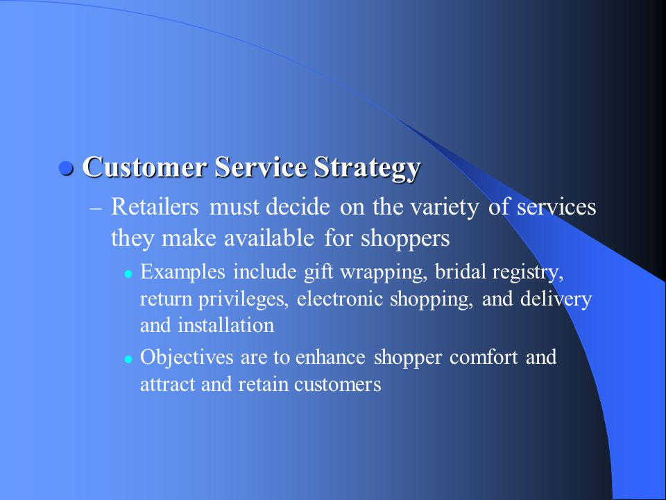 Customer Service Strategy Customer Service Strategy – Retailers must decide on the variety of services they make available for shoppers Examples inclu