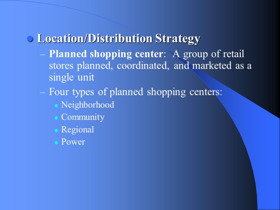Location/Distribution Strategy Location/Distribution Strategy – Planned shopping center: A group of retail stores planned, coordinated, and marketed a