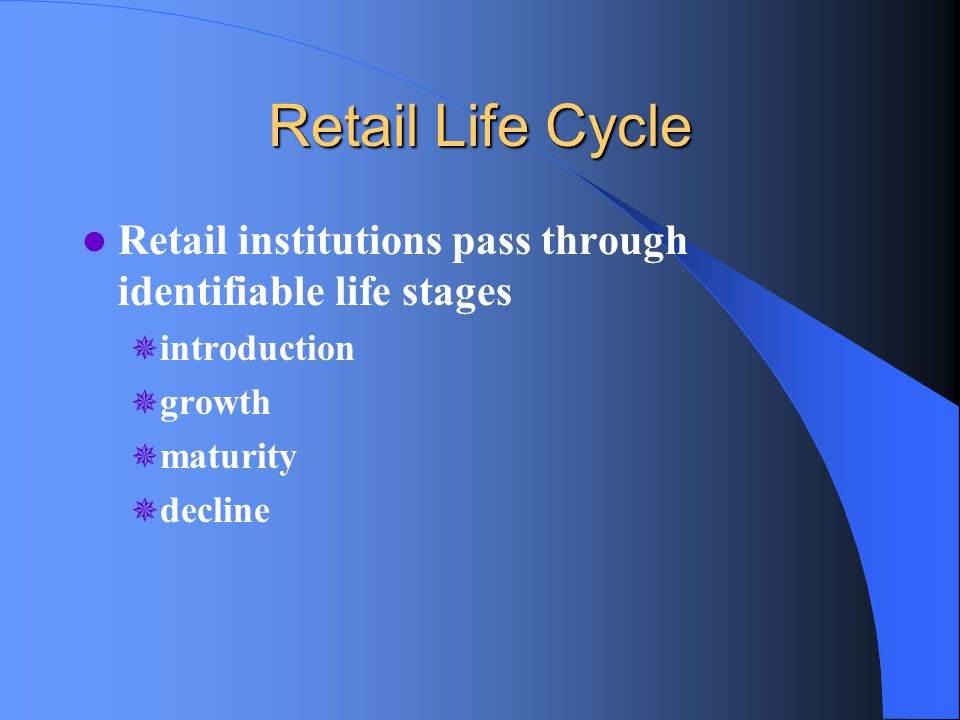 Retail Life Cycle Retail institutions pass through identifiable life stages  introduction  growth  maturity  decline