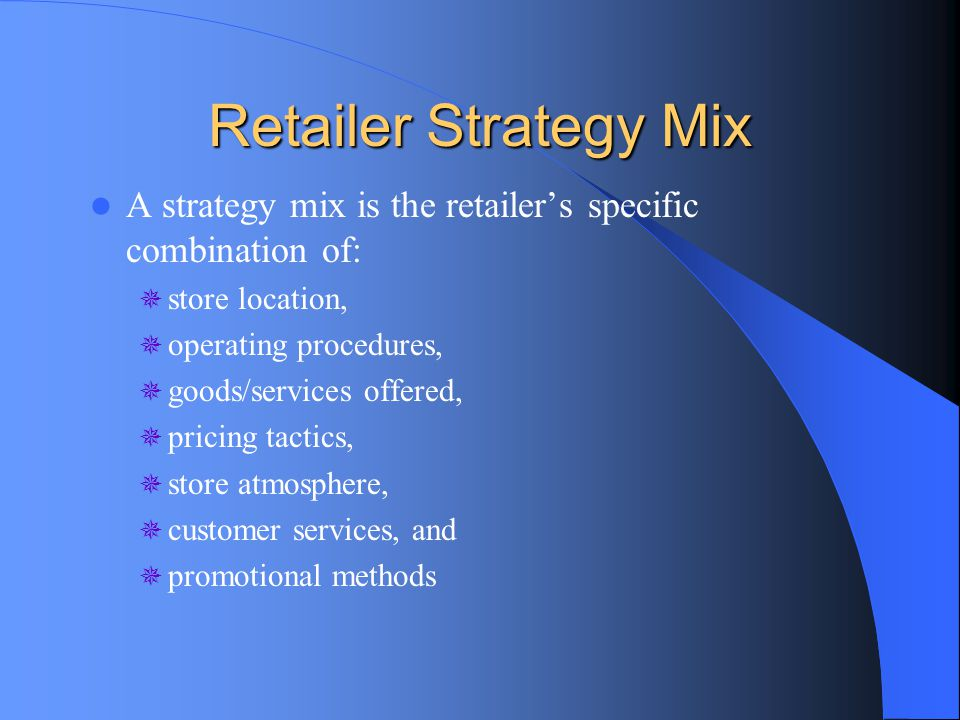 Retailer Strategy Mix A strategy mix is the retailer's specific combination of:  store location,  operating procedures,  goods/services offered, 