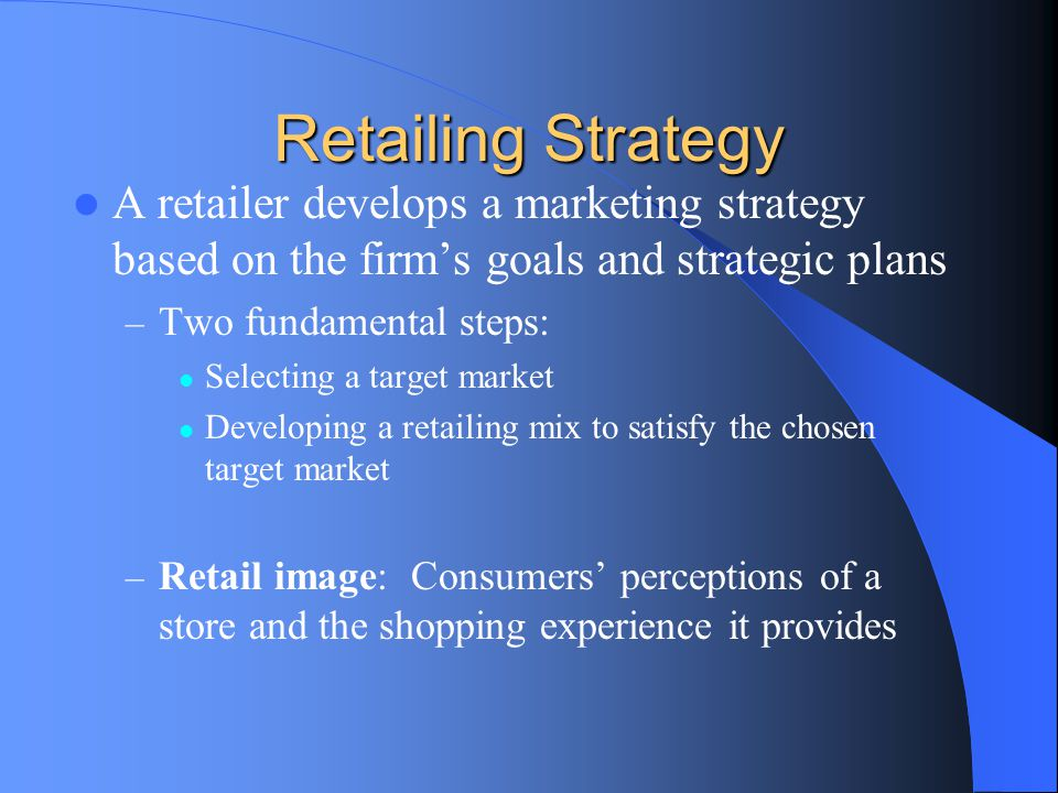 Retailing Strategy A retailer develops a marketing strategy based on the firm's goals and strategic plans – Two fundamental steps: Selecting a target