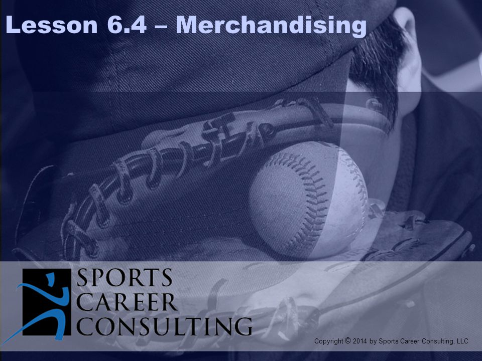 Merchandising When the demand for licensed products is minimal, an organization may choose to handle their merchandising in-house In-house Merchandising: Refers to managing the merchandising process within the organization itself, rather than outsourcing or acquiring licenses LESSON 6.4 Branding & Licensing Copyright © 2014 by Sports Career Consulting, LLC