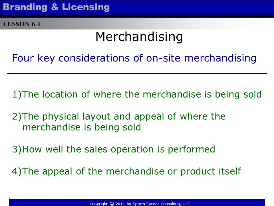 Best practices for selling on-site merchandise Merchandising  The heaviest traffic for merchandising is upon arrival and departure  Test marketing is important to ensure the effectiveness of a good or service  Training of sales personnel varies with the event LESSON 6.4 Branding & Licensing Copyright © 2014 by Sports Career Consulting, LLC