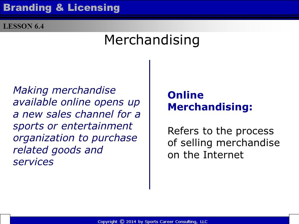 Online Merchandising Merchandising  Organizations maximize income by providing a customized shopping environment and allowing consumers access to a wider variety of products and services  Global e-commerce sales surpassed $1 trillion in 2013 LESSON 6.4 Branding & Licensing Copyright © 2014 by Sports Career Consulting, LLC