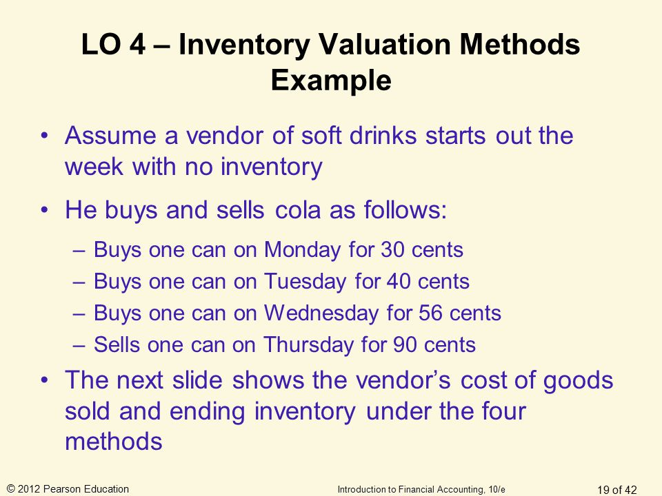 © 2012 Pearson Education Introduction to Financial Accounting, 10/e LO 4 – Inventory Valuation Methods Example Assume a vendor of soft drinks starts o