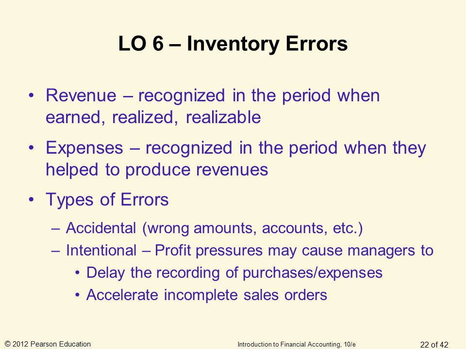 © 2012 Pearson Education Introduction to Financial Accounting, 10/e LO 6 – Inventory Errors Revenue – recognized in the period when earned, realized,