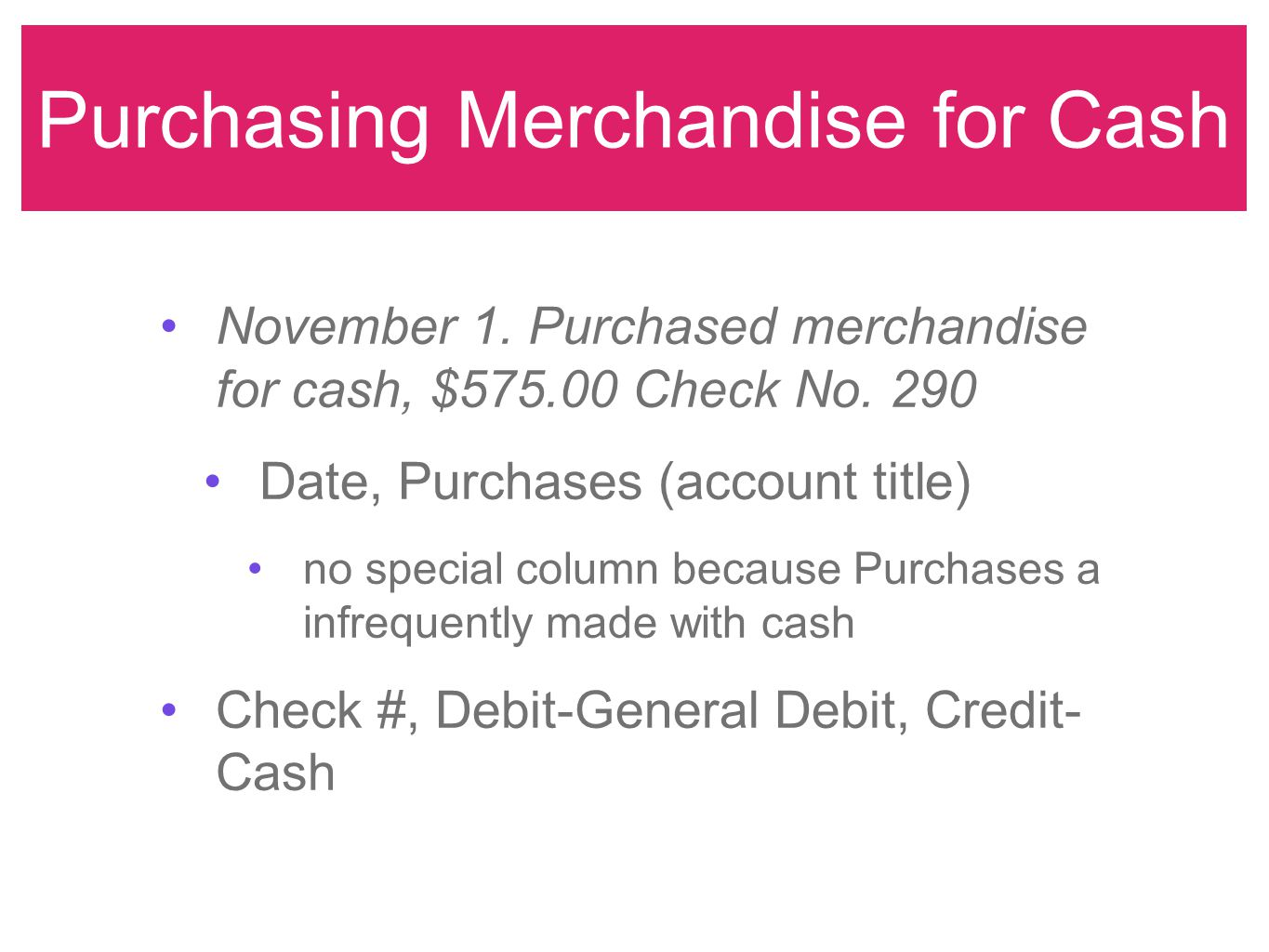 Purchasing Merchandise for Cash November 1. Purchased merchandise for cash, $575.00 Check No. 290 Date, Purchases (account title) no special column be