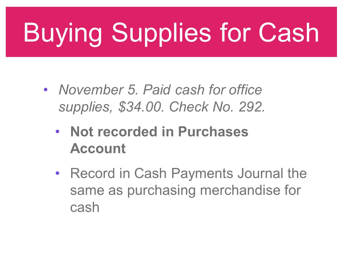 Buying Supplies for Cash November 5. Paid cash for office supplies, $34.00. Check No. 292. Not recorded in Purchases Account Record in Cash Payments J