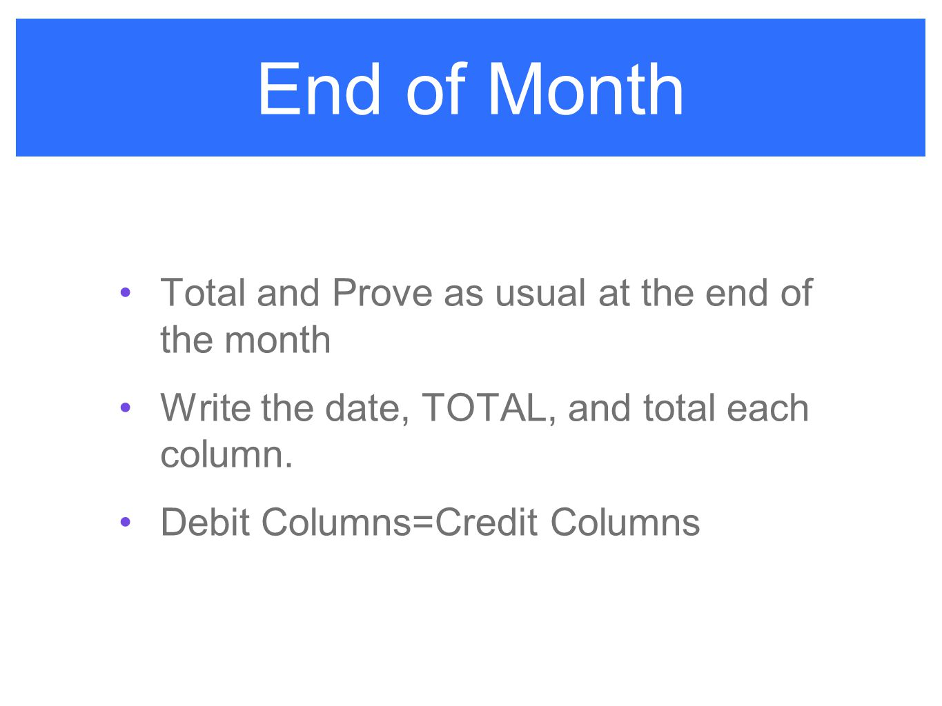 End of Month Total and Prove as usual at the end of the month Write the date, TOTAL, and total each column. Debit Columns=Credit Columns