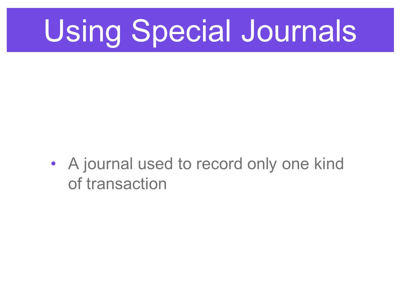 Using Special Journals A journal used to record only one kind of transaction