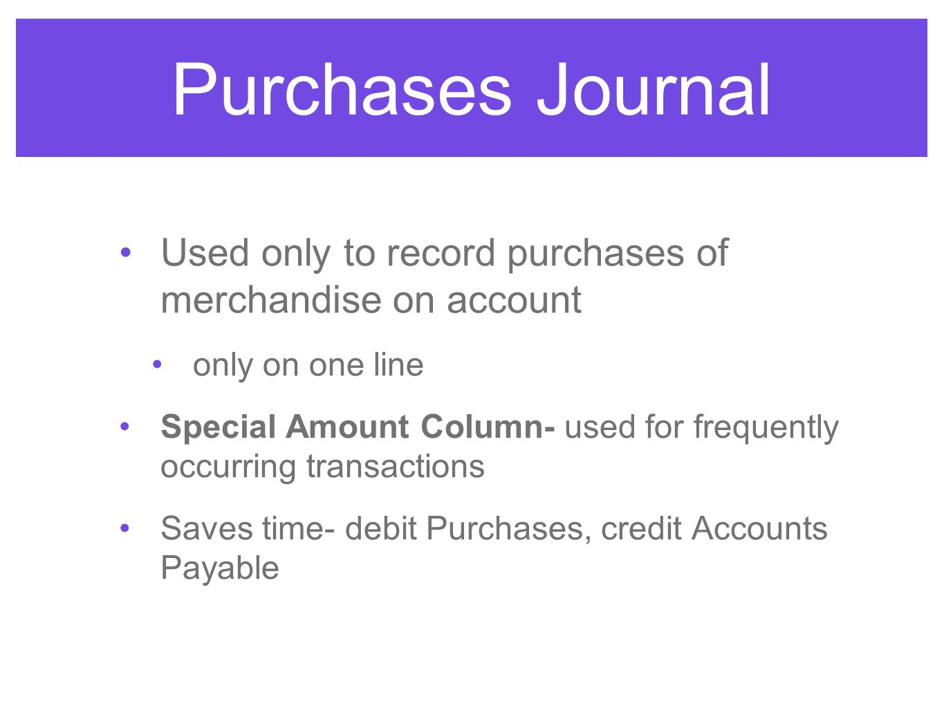 Purchases Journal Used only to record purchases of merchandise on account only on one line Special Amount Column- used for frequently occurring transa