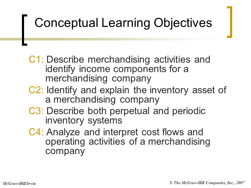 © The McGraw-Hill Companies, Inc., 2007 McGraw-Hill/Irwin Conceptual Learning Objectives C1: Describe merchandising activities and identify income com