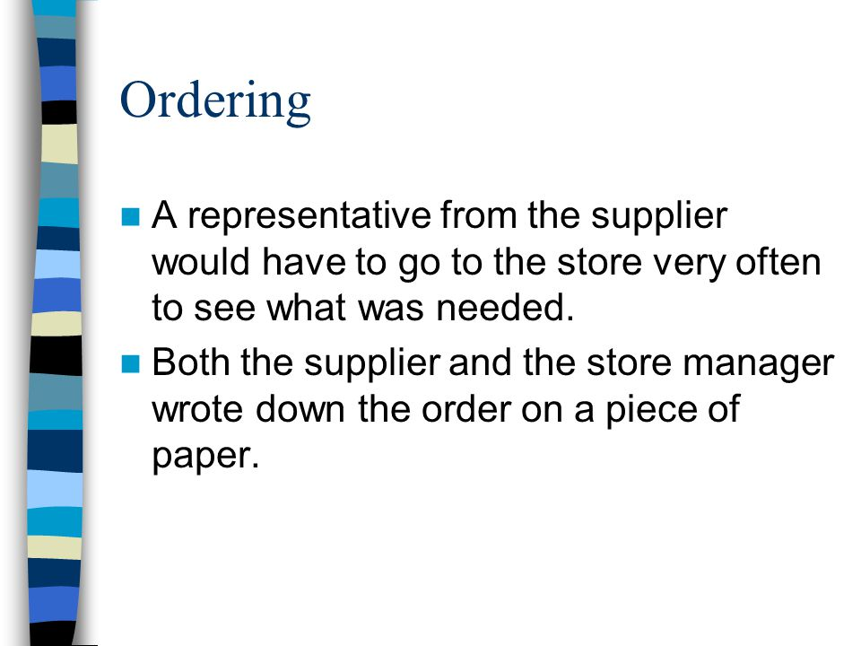 Ordering A representative from the supplier would have to go to the store very often to see what was needed.