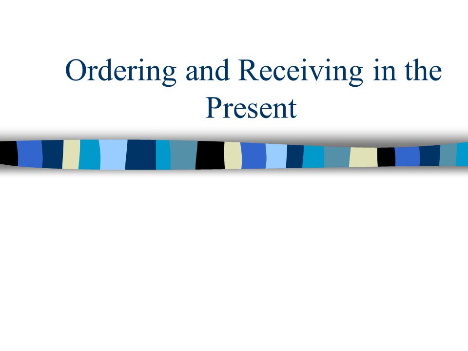 Ordering and Receiving in the Present
