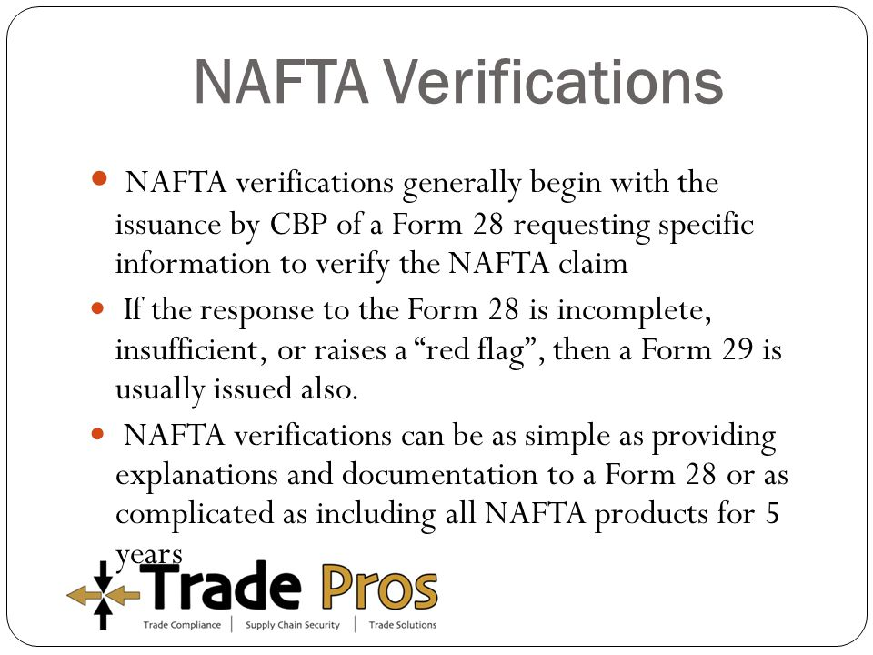 NAFTA Verifications NAFTA verifications generally begin with the issuance by CBP of a Form 28 requesting specific information to verify the NAFTA claim If the response to the Form 28 is incomplete, insufficient, or raises a red flag , then a Form 29 is usually issued also.