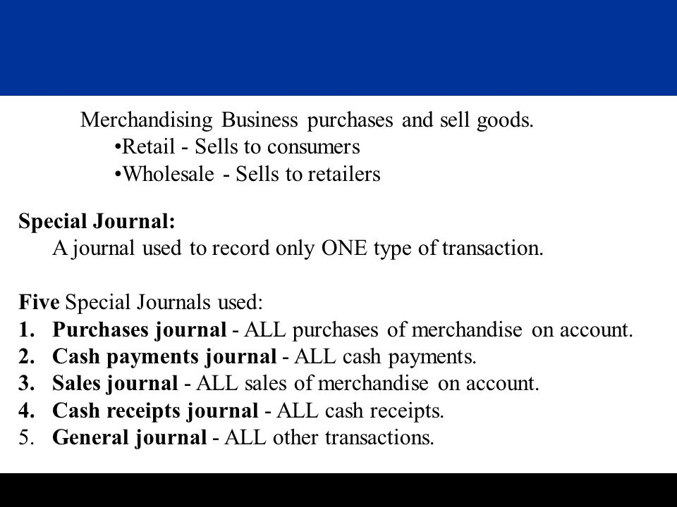 Merchandising Business purchases and sell goods. Retail - Sells to consumers Wholesale - Sells to retailers Special Journal: A journal used to record