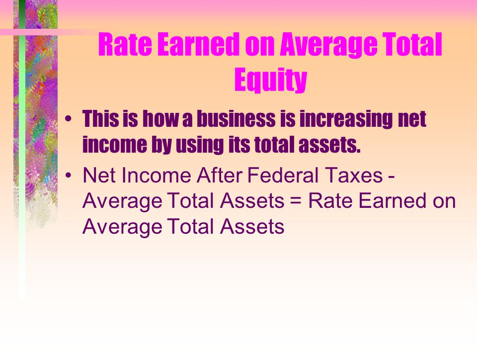 Rate Earned on Average Total Equity This is how a business is increasing net income by using its total assets.