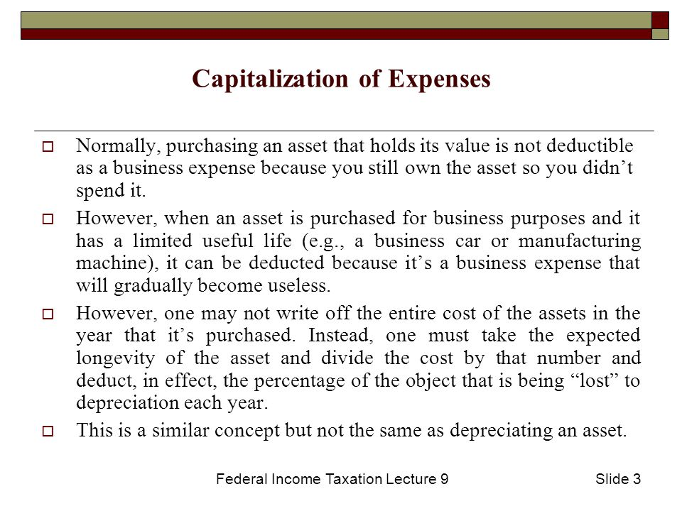 Federal Income Taxation Lecture 9Slide 3 Capitalization of Expenses  Normally, purchasing an asset that holds its value is not deductible as a business expense because you still own the asset so you didn't spend it.