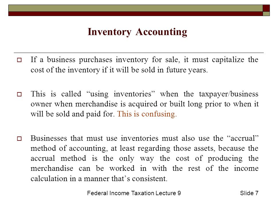 Federal Income Taxation Lecture 9Slide 7 Inventory Accounting  If a business purchases inventory for sale, it must capitalize the cost of the inventory if it will be sold in future years.
